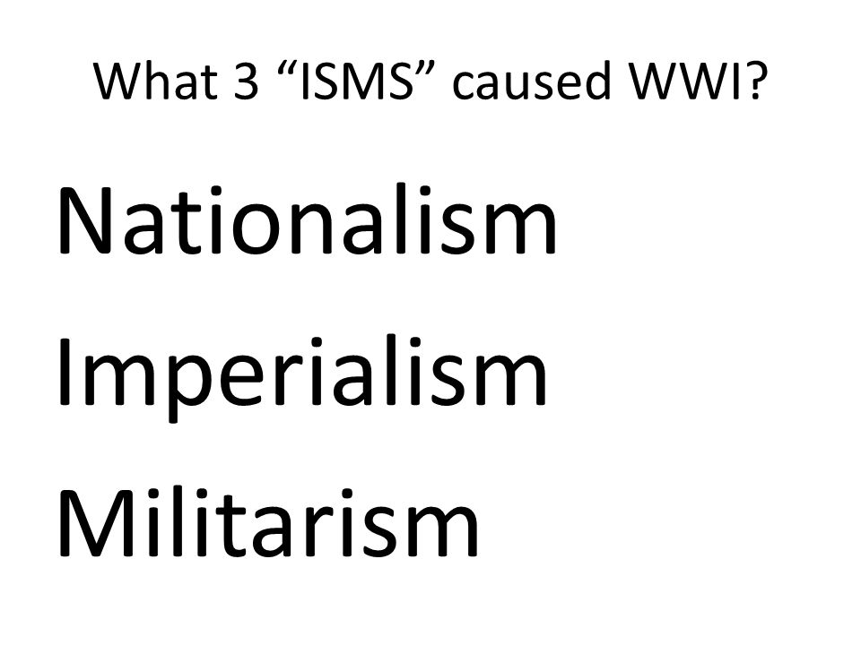 What 3 ISMS caused WWI Nationalism Imperialism Militarism