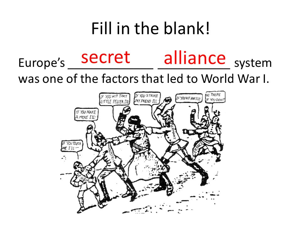 Fill in the blank! Europes _____________ ___________ system was one of the factors that led to World War I. secret alliance