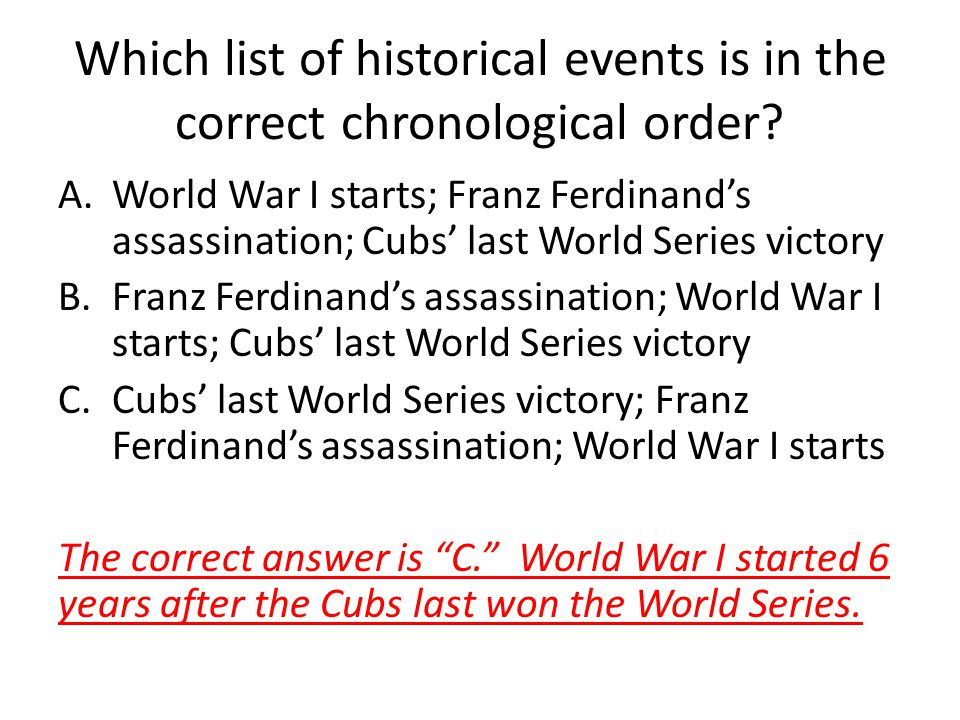 Which list of historical events is in the correct chronological order? A.World War I starts; Franz Ferdinands assassination; Cubs last World Series vi