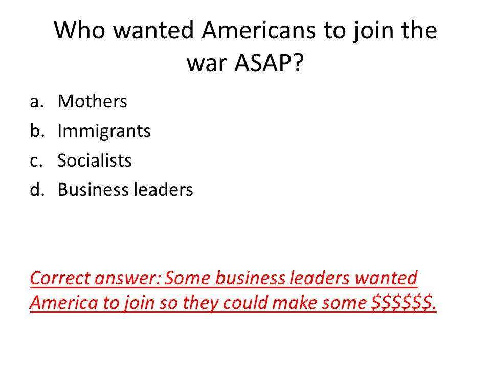 Who wanted Americans to join the war ASAP? a.Mothers b.Immigrants c.Socialists d.Business leaders Correct answer: Some business leaders wanted America