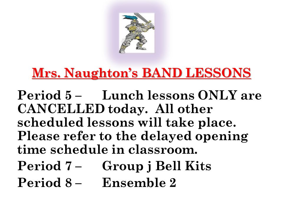 0 Mrs. Naughtons BAND LESSONS Period 5 –Lunch lessons ONLY are CANCELLED today.