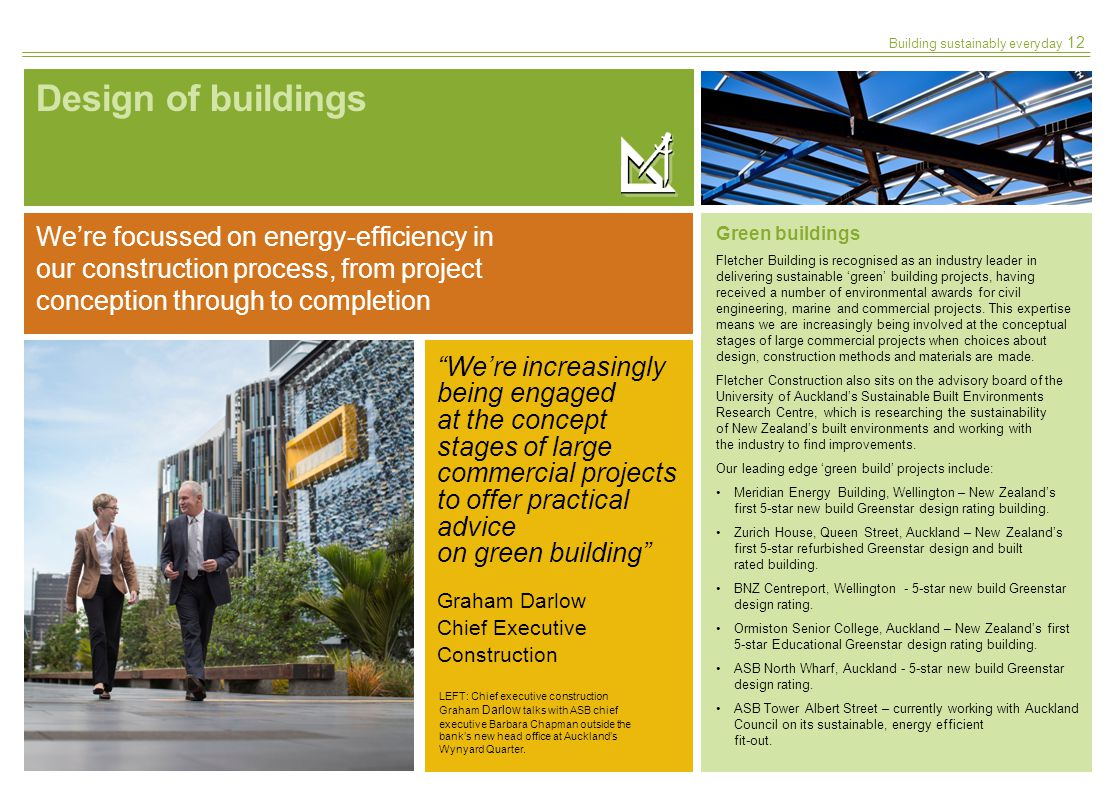 Building sustainably everyday Design of buildings Were increasingly being engaged at the concept stages of large commercial projects to offer practical advice on green building Graham Darlow Chief Executive Construction Green buildings Fletcher Building is recognised as an industry leader in delivering sustainable green building projects, having received a number of environmental awards for civil engineering, marine and commercial projects.