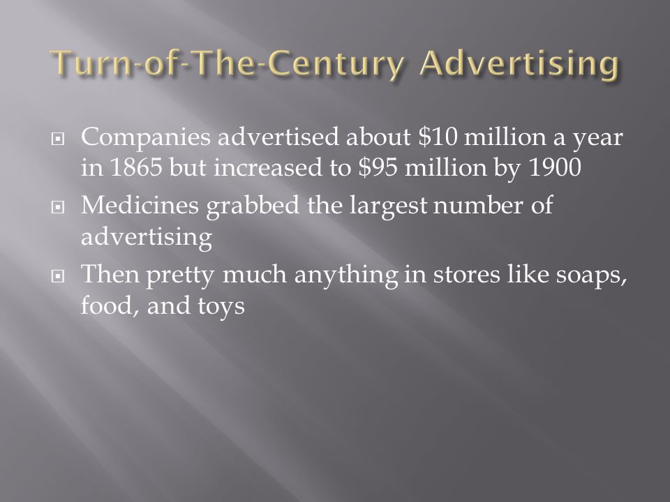 Companies advertised about $10 million a year in 1865 but increased to $95 million by 1900 Medicines grabbed the largest number of advertising Then pr
