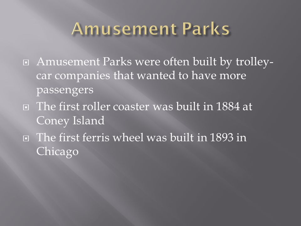 Amusement Parks were often built by trolley- car companies that wanted to have more passengers The first roller coaster was built in 1884 at Coney Isl