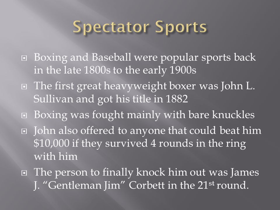 Boxing and Baseball were popular sports back in the late 1800s to the early 1900s The first great heavyweight boxer was John L. Sullivan and got his t