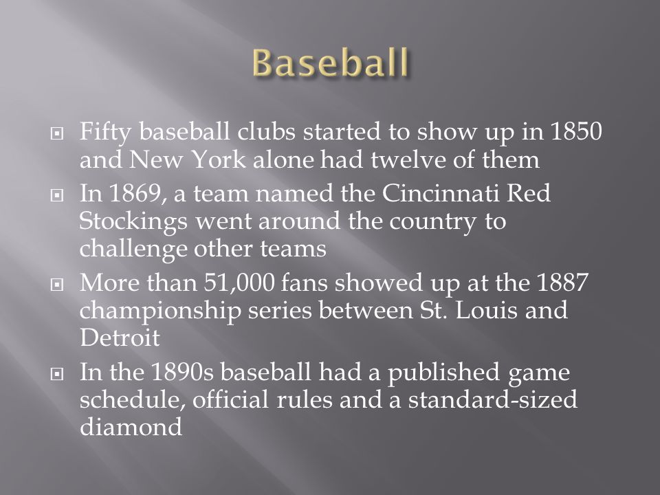 Fifty baseball clubs started to show up in 1850 and New York alone had twelve of them In 1869, a team named the Cincinnati Red Stockings went around t
