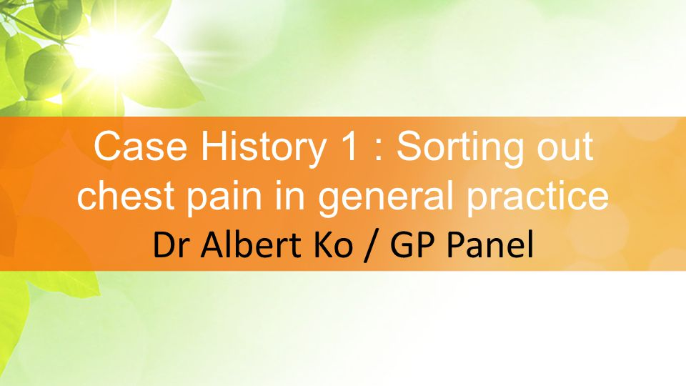 Case History 1 : Sorting out chest pain in general practice Dr Albert Ko / GP Panel