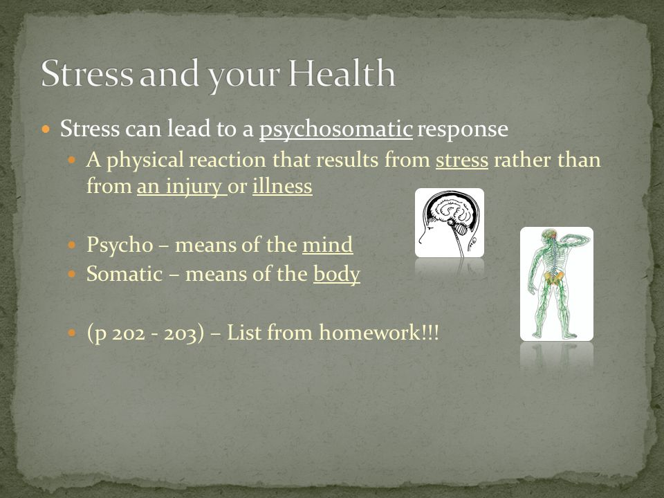 Stress can lead to a psychosomatic response A physical reaction that results from stress rather than from an injury or illness Psycho – means of the mind Somatic – means of the body (p 202 - 203) – List from homework!!!