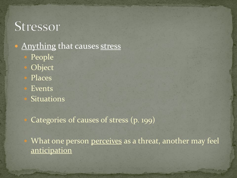 Anything that causes stress People Object Places Events Situations Categories of causes of stress (p.