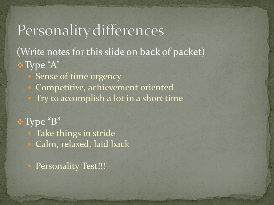 (Write notes for this slide on back of packet) Type A Sense of time urgency Competitive, achievement oriented Try to accomplish a lot in a short time Type B Take things in stride Calm, relaxed, laid back Personality Test!!!