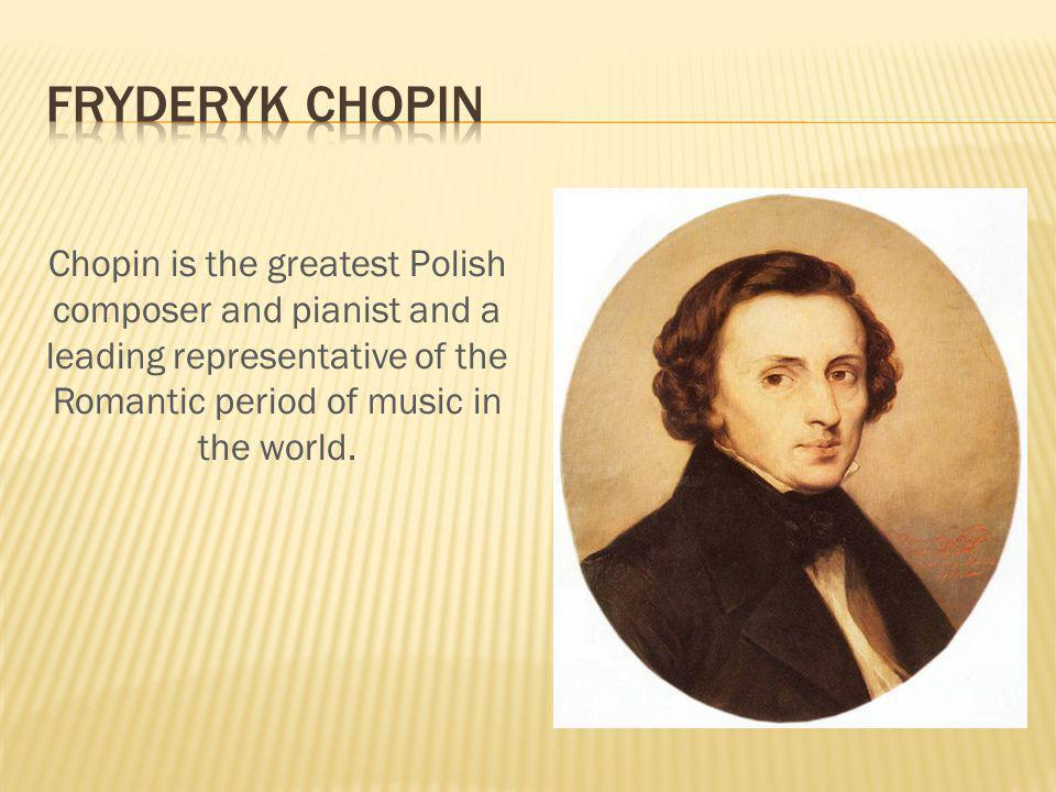 Chopin is the greatest Polish composer and pianist and a leading representative of the Romantic period of music in the world.