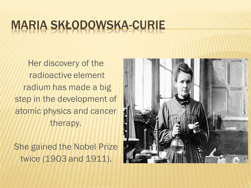 Her discovery of the radioactive element radium has made a big step in the development of atomic physics and cancer therapy.