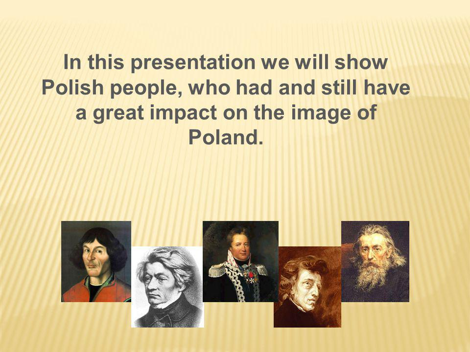 In this presentation we will show Polish people, who had and still have a great impact on the image of Poland.