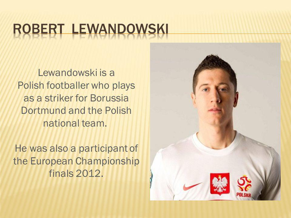 Lewandowski is a Polish footballer who plays as a striker for Borussia Dortmund and the Polish national team.