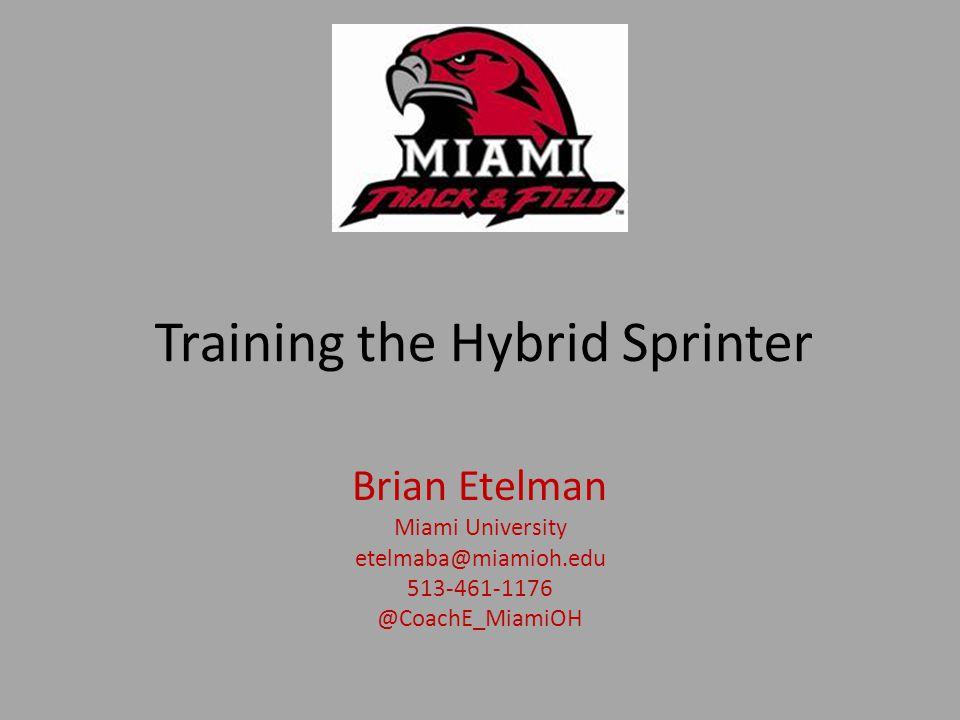 Training the Hybrid Sprinter Brian Etelman Miami University etelmaba@miamioh.edu 513-461-1176 @CoachE_MiamiOH