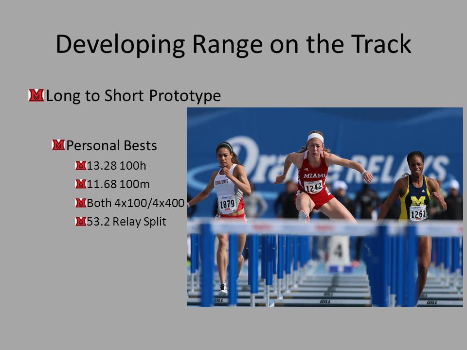 Developing Range on the Track Long to Short Prototype Personal Bests 13.28 100h 11.68 100m Both 4x100/4x400 53.2 Relay Split