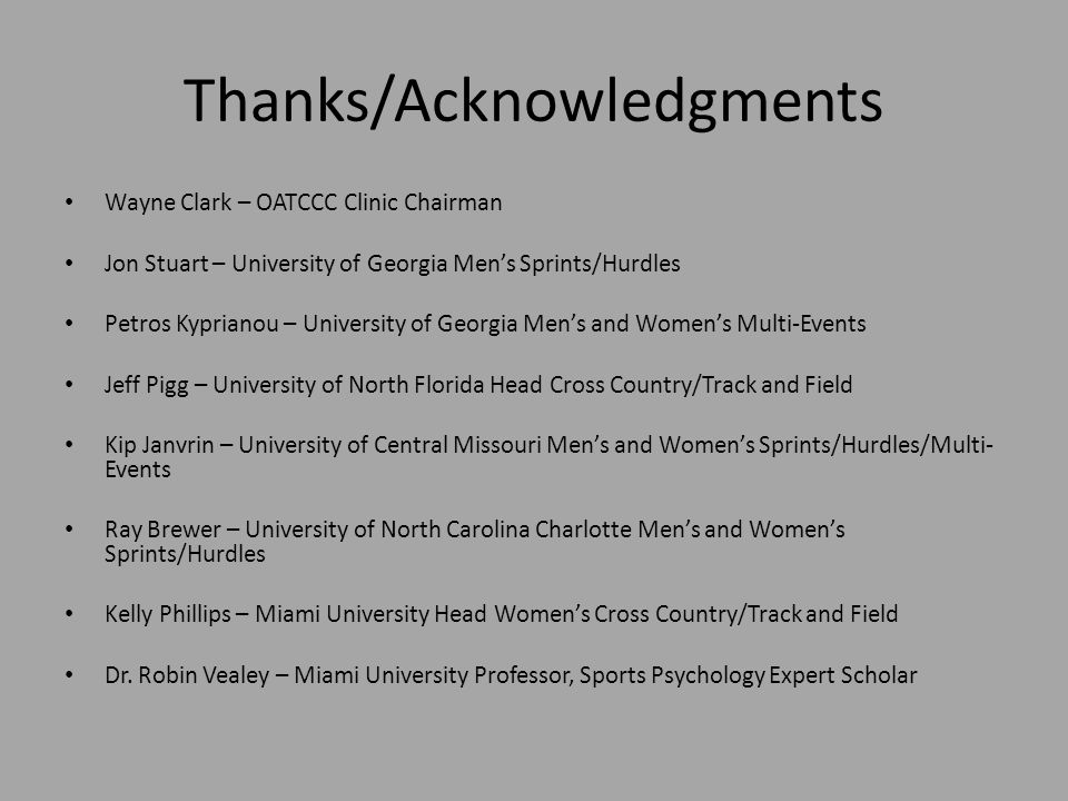 Thanks/Acknowledgments Wayne Clark – OATCCC Clinic Chairman Jon Stuart – University of Georgia Mens Sprints/Hurdles Petros Kyprianou – University of Georgia Mens and Womens Multi-Events Jeff Pigg – University of North Florida Head Cross Country/Track and Field Kip Janvrin – University of Central Missouri Mens and Womens Sprints/Hurdles/Multi- Events Ray Brewer – University of North Carolina Charlotte Mens and Womens Sprints/Hurdles Kelly Phillips – Miami University Head Womens Cross Country/Track and Field Dr.