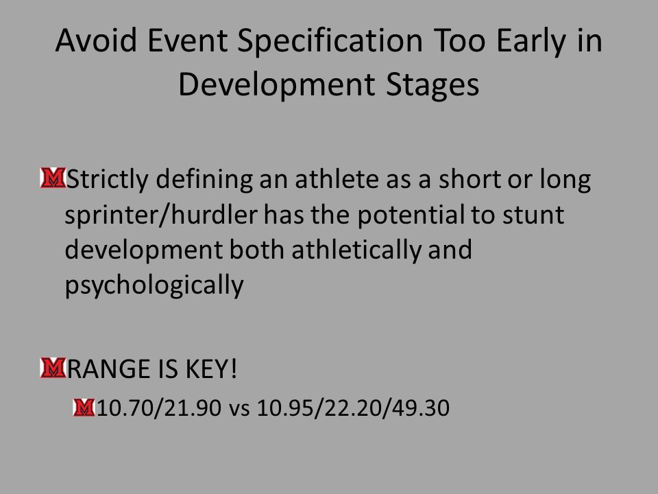 Avoid Event Specification Too Early in Development Stages Strictly defining an athlete as a short or long sprinter/hurdler has the potential to stunt development both athletically and psychologically RANGE IS KEY.