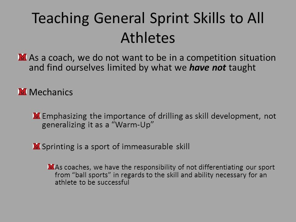 Teaching General Sprint Skills to All Athletes As a coach, we do not want to be in a competition situation and find ourselves limited by what we have not taught Mechanics Emphasizing the importance of drilling as skill development, not generalizing it as a Warm-Up Sprinting is a sport of immeasurable skill As coaches, we have the responsibility of not differentiating our sport from ball sports in regards to the skill and ability necessary for an athlete to be successful
