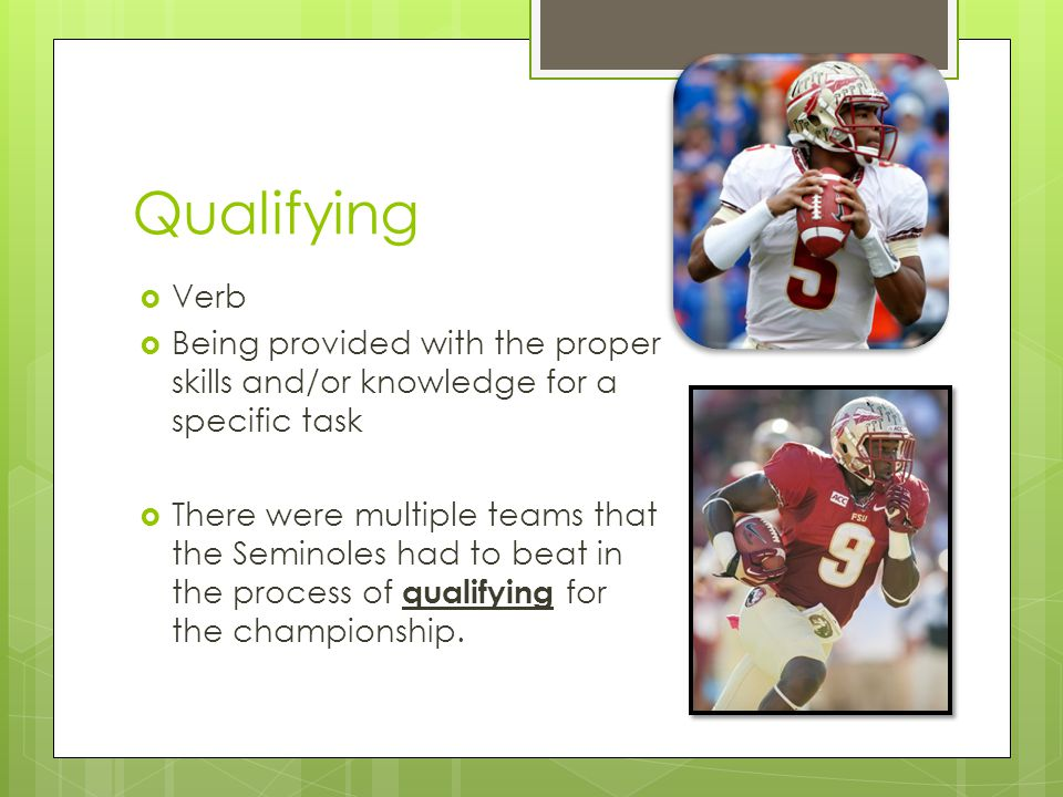 Qualifying Verb Being provided with the proper skills and/or knowledge for a specific task There were multiple teams that the Seminoles had to beat in the process of qualifying for the championship.