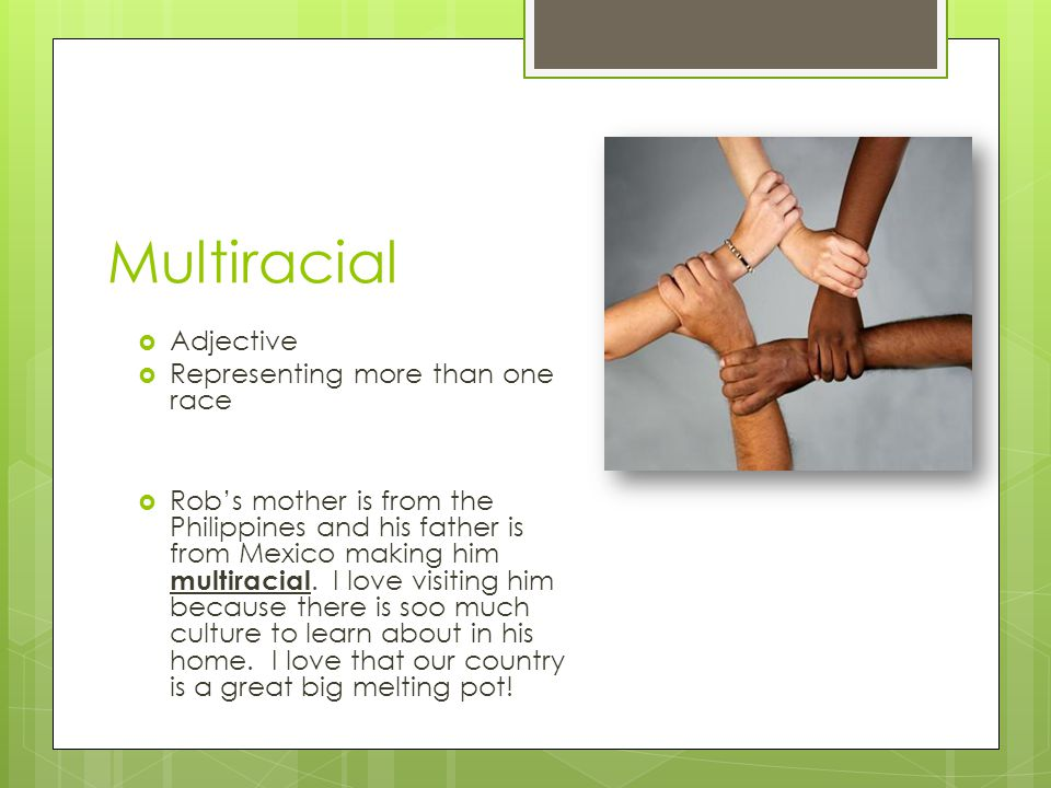 Multiracial Adjective Representing more than one race Robs mother is from the Philippines and his father is from Mexico making him multiracial. I love