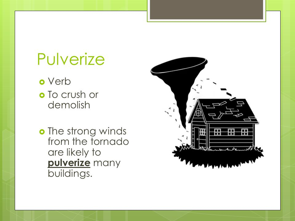 Pulverize Verb To crush or demolish The strong winds from the tornado are likely to pulverize many buildings.
