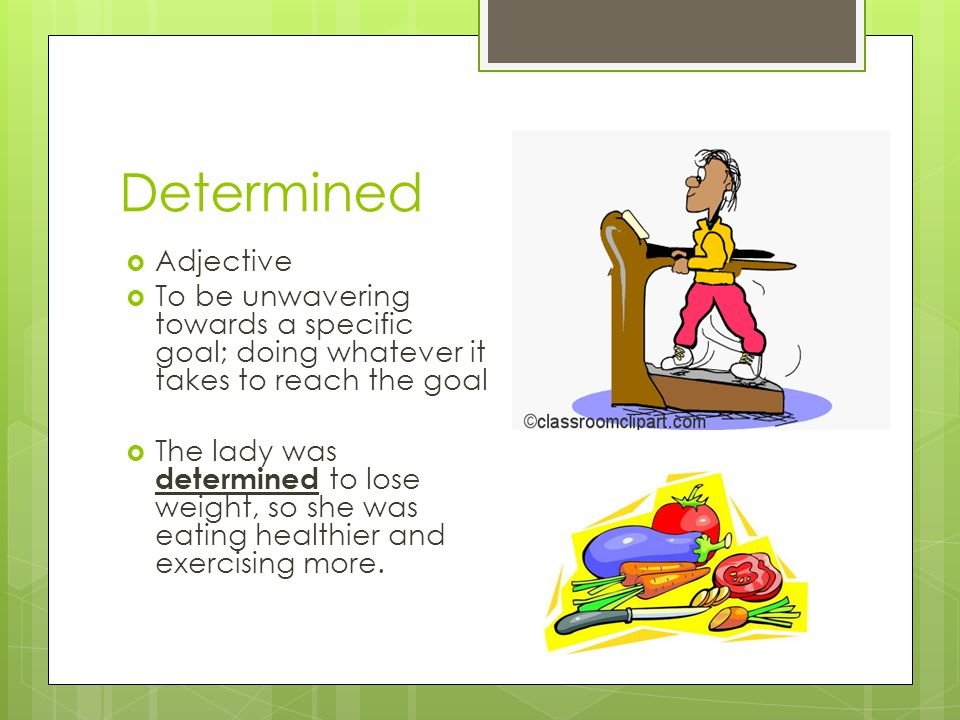 Determined Adjective To be unwavering towards a specific goal; doing whatever it takes to reach the goal The lady was determined to lose weight, so sh
