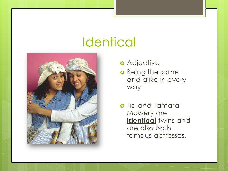 Identical Adjective Being the same and alike in every way Tia and Tamara Mowery are identical twins and are also both famous actresses.