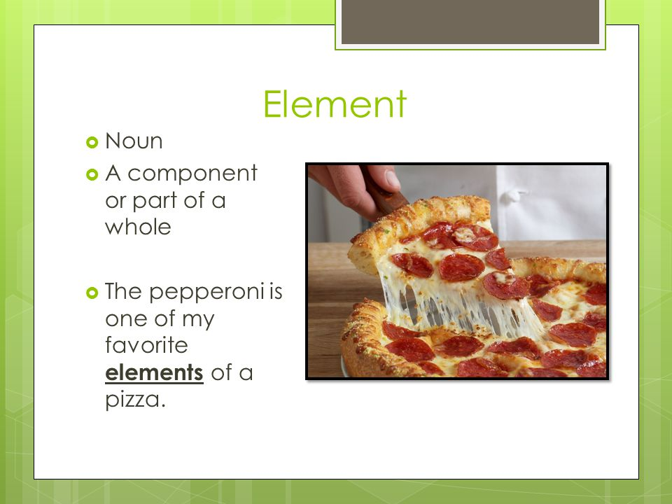 Element Noun A component or part of a whole The pepperoni is one of my favorite elements of a pizza.