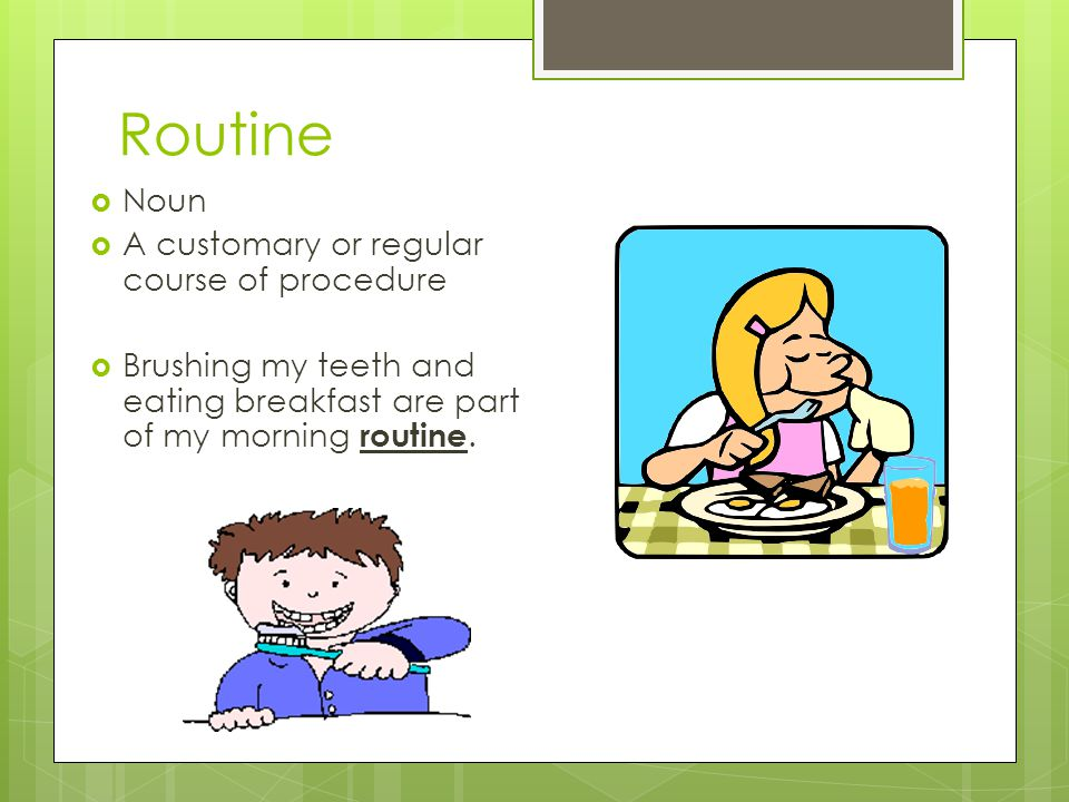 Routine Noun A customary or regular course of procedure Brushing my teeth and eating breakfast are part of my morning routine.