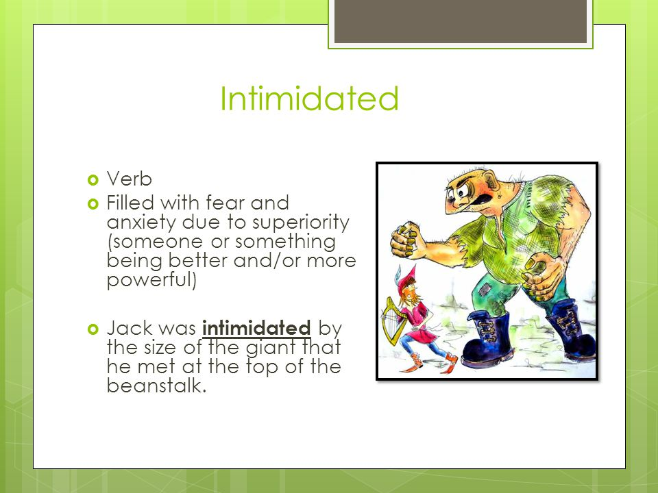 Intimidated Verb Filled with fear and anxiety due to superiority (someone or something being better and/or more powerful) Jack was intimidated by the