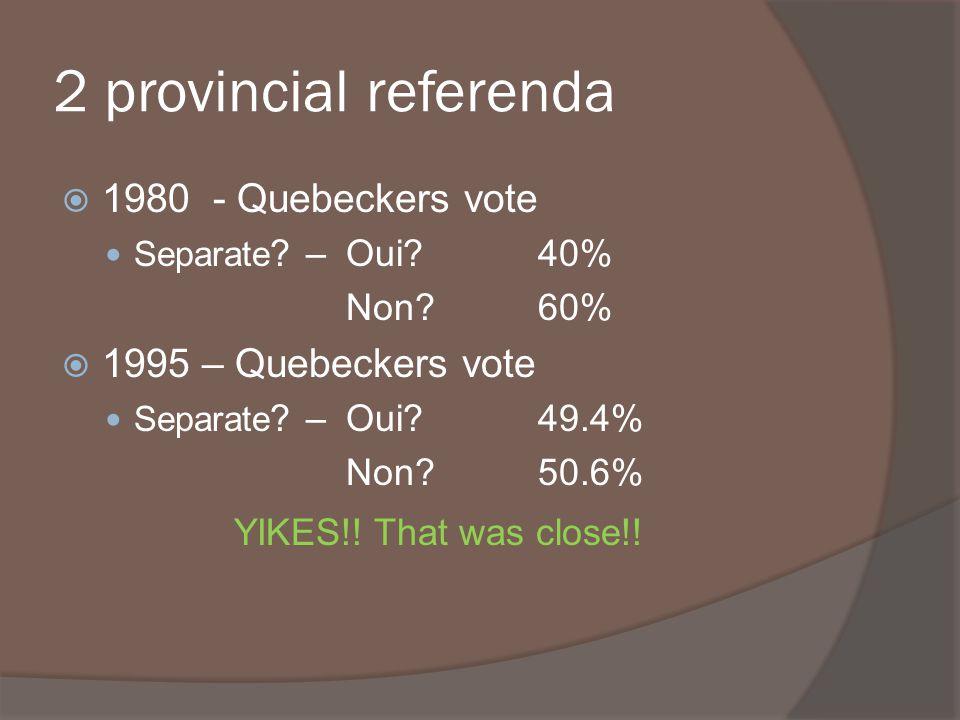 2 provincial referenda 1980 - Quebeckers vote Separate ? – Oui?40% Non?60% 1995 – Quebeckers vote Separate ? – Oui?49.4% Non?50.6% YIKES!! That was cl