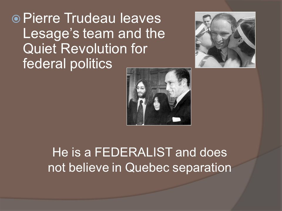 Pierre Trudeau leaves Lesages team and the Quiet Revolution for federal politics He is a FEDERALIST and does not believe in Quebec separation