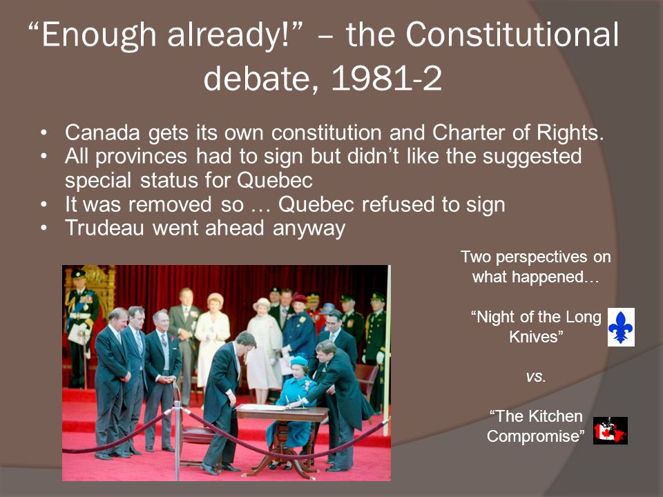 Enough already! – the Constitutional debate, 1981-2 Canada gets its own constitution and Charter of Rights. All provinces had to sign but didnt like t