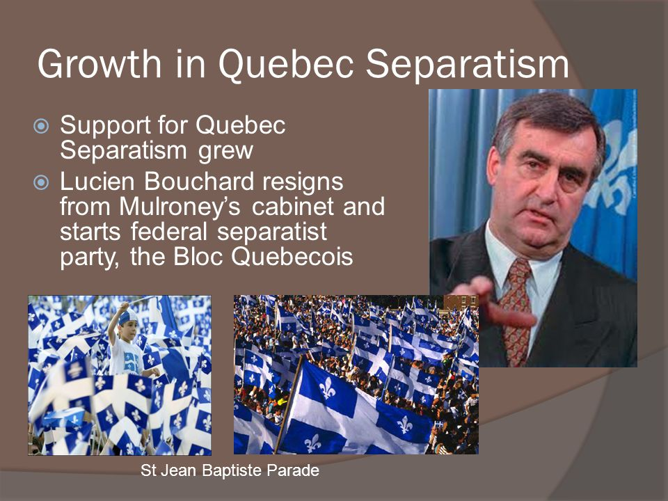 Growth in Quebec Separatism Support for Quebec Separatism grew Lucien Bouchard resigns from Mulroneys cabinet and starts federal separatist party, the
