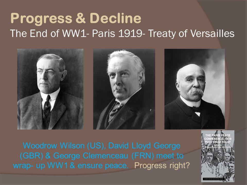 Progress & Decline The End of WW1- Paris 1919- Treaty of Versailles Woodrow Wilson (US), David Lloyd George (GBR) & George Clemenceau (FRN) meet to wr