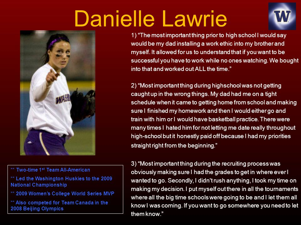Danielle Lawrie 1) The most important thing prior to high school I would say would be my dad installing a work ethic into my brother and myself. It al