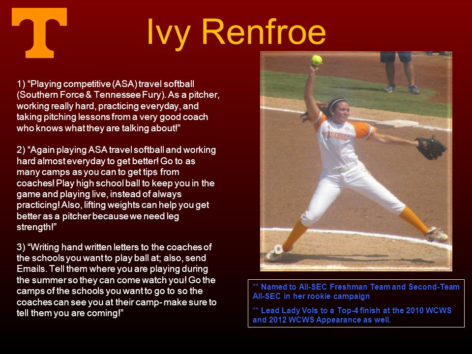 Ivy Renfroe 1) Playing competitive (ASA) travel softball (Southern Force & Tennessee Fury). As a pitcher, working really hard, practicing everyday, an