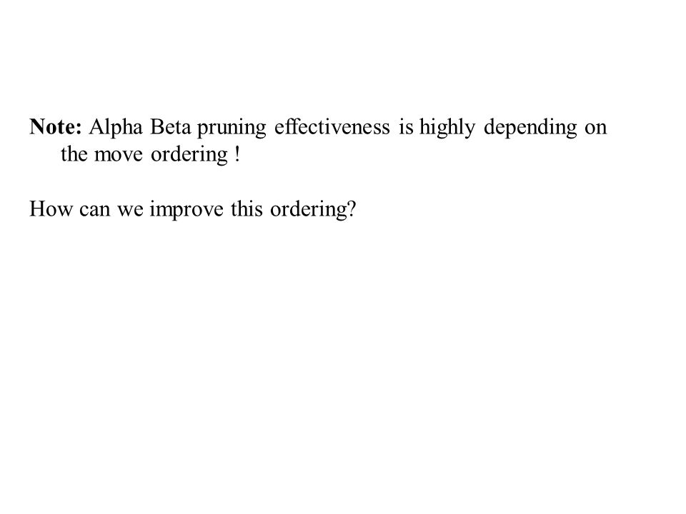 Note: Alpha Beta pruning effectiveness is highly depending on the move ordering .