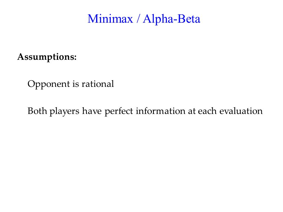 Minimax / Alpha-Beta Assumptions: Opponent is rational Both players have perfect information at each evaluation