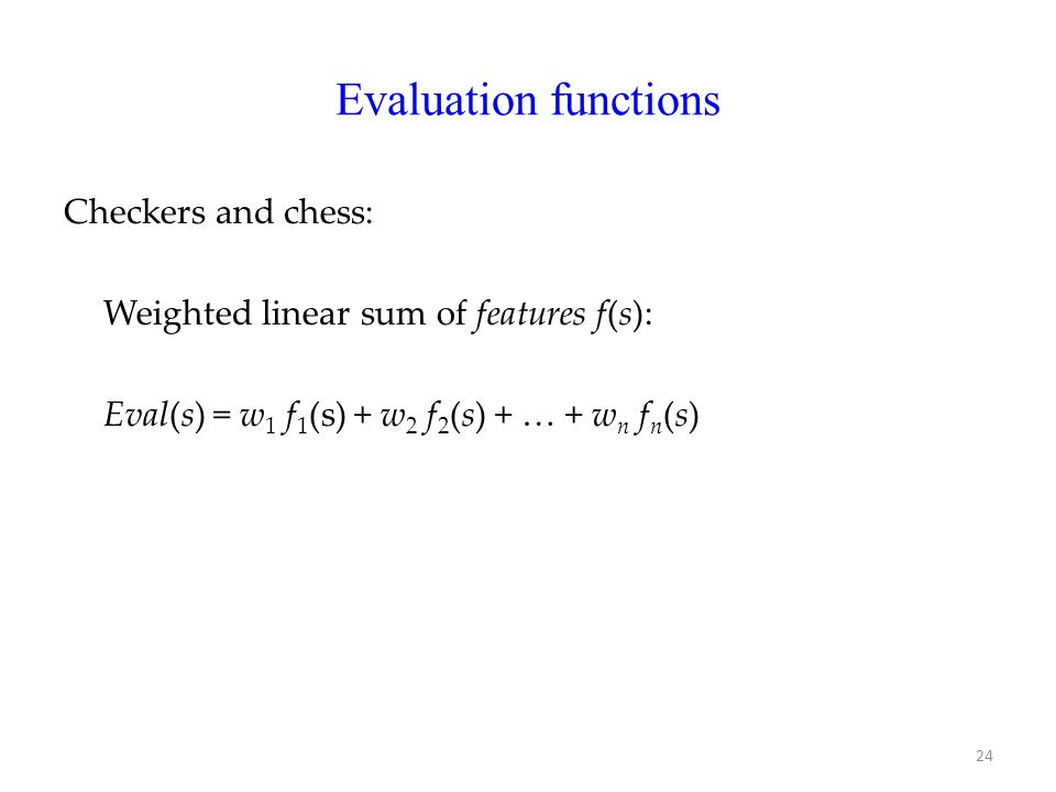 Evaluation functions Checkers and chess: Weighted linear sum of features f(s): Eval(s) = w 1 f 1 (s) + w 2 f 2 (s) + … + w n f n (s) 24