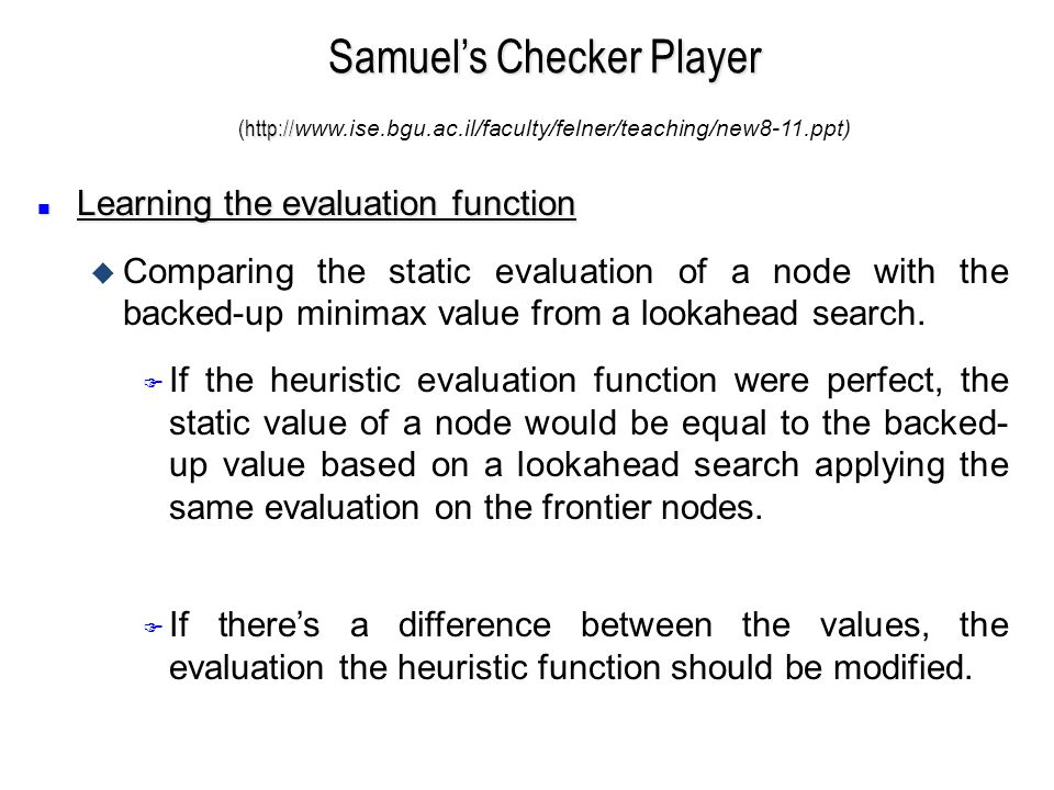 n Learning the evaluation function u Comparing the static evaluation of a node with the backed-up minimax value from a lookahead search.