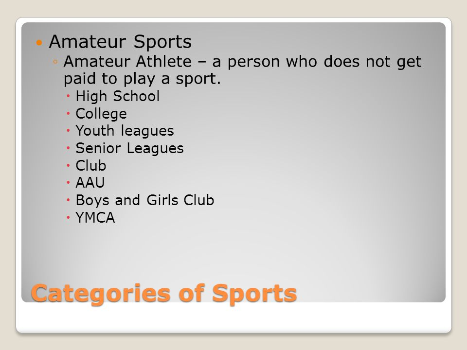 Categories of Sports Amateur Sports Amateur Athlete – a person who does not get paid to play a sport.