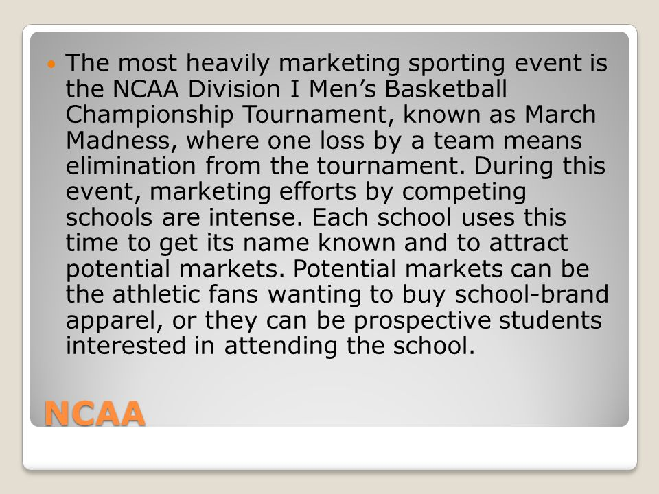 NCAA The most heavily marketing sporting event is the NCAA Division I Mens Basketball Championship Tournament, known as March Madness, where one loss by a team means elimination from the tournament.