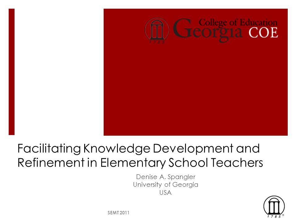 Facilitating Knowledge Development and Refinement in Elementary School Teachers Denise A. Spangler University of Georgia USA SEMT 2011