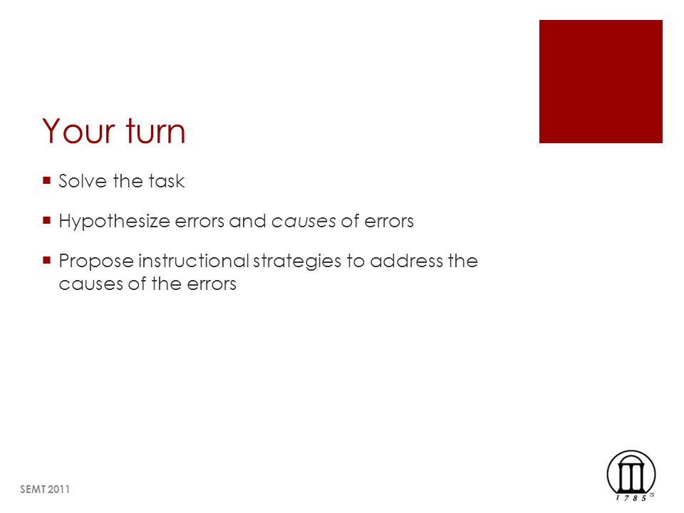 Your turn Solve the task Hypothesize errors and causes of errors Propose instructional strategies to address the causes of the errors SEMT 2011