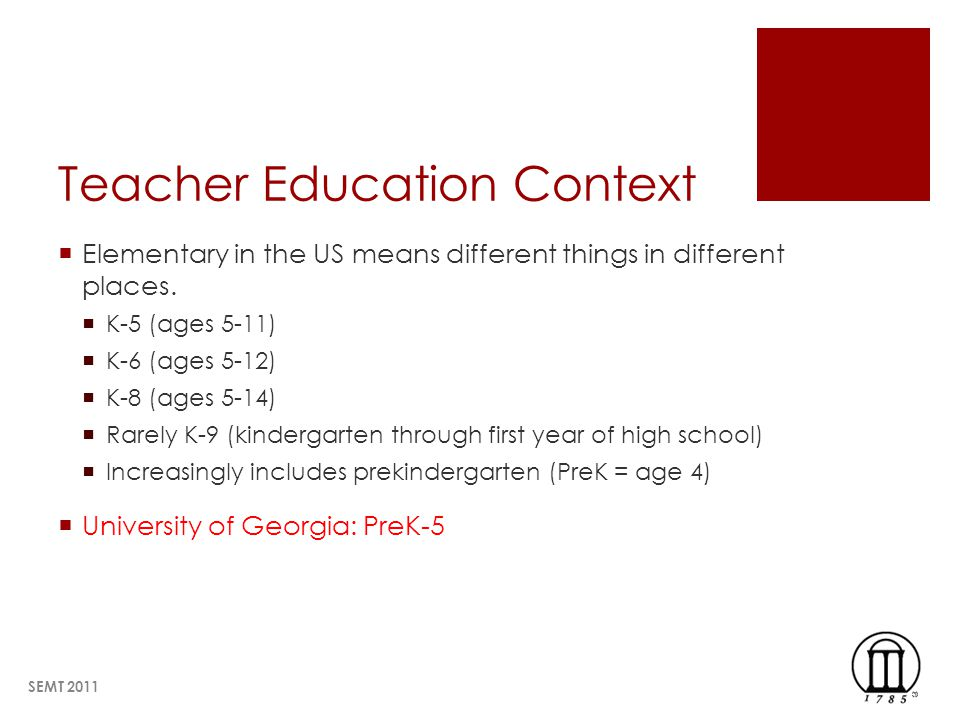 Teacher Education Context Elementary in the US means different things in different places. K-5 (ages 5-11) K-6 (ages 5-12) K-8 (ages 5-14) Rarely K-9