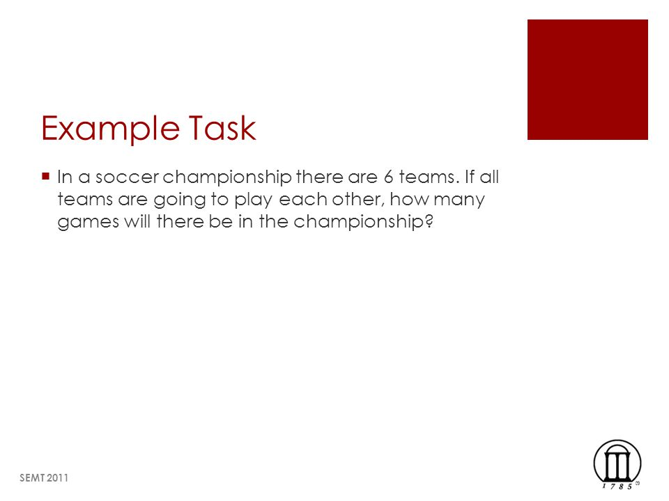 Example Task In a soccer championship there are 6 teams. If all teams are going to play each other, how many games will there be in the championship?