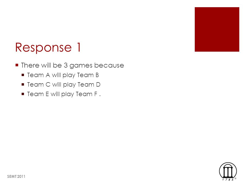 Response 1 There will be 3 games because Team A will play Team B Team C will play Team D Team E will play Team F. SEMT 2011