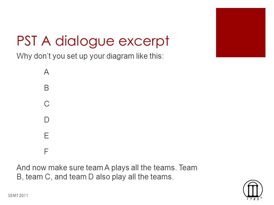 PST A dialogue excerpt Why dont you set up your diagram like this: A B C D E F And now make sure team A plays all the teams.